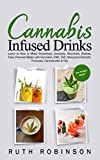 Cannabis Infused Drinks: Learn to How to Make Smoothies, Cocktails, Mocktails, Shakes, Teas, Flavored Water with Cannabis, CBD, THC, Marijuana Extracts, Tinctures, Cannabutter & Oils
