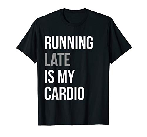 Funny T-shirt - Running Late Is My Cardio