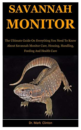 Savannah Monitors: The Ultimate Guide On Everything You Need To Know About Savannah Monitor Care, Housing, Handling, Feeding And Health Care