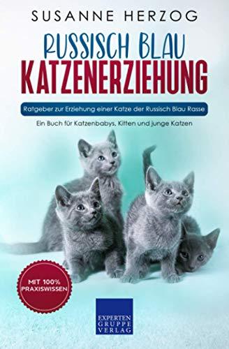 Russisch Blau Katzenerziehung - Ratgeber zur Erziehung einer Katze der Russisch Blau Rasse: Ein Buch für Katzenbabys, Kitten und junge Katzen