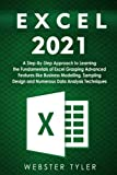 Excel 2021: A Step-By-Step Approach to Learning the Fundamentals of Excel Grasping Advanced Features like Business Modelling, Sampling Design and Numerous Data Analysis Techniques