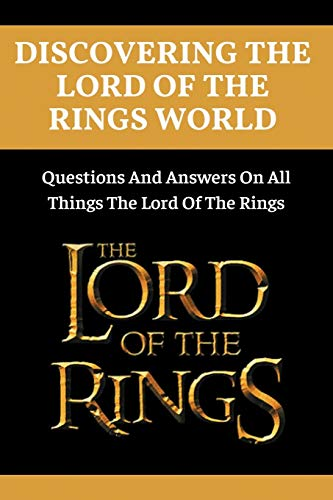 Discovering The Lord Of The Rings World: Questions And Answers On All Things The Lord Of The Rings: Lord Of The Rings Book Trivia Questions And Answers