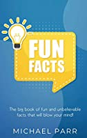 Fun Facts: The big book of fun and unbelievable facts that will blow your mind!