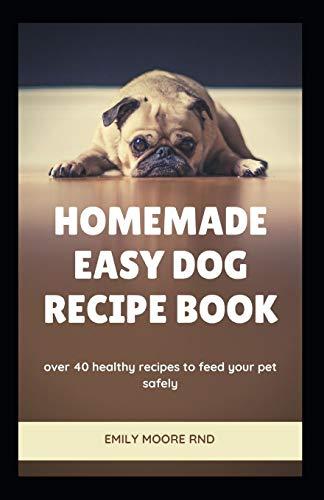 HOMEMADE EASY DOG RECIPE BOOK: Over 40 healthy recipes to...