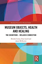 Museum Objects, Health and Healing: The Relationship between Exhibitions and Wellness (Routledge Research in Museum Studies)