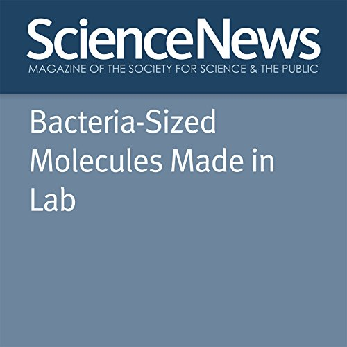 Bacteria-Sized Molecules Made in Lab                   By:                                                                                                                                 Emily Conover                               Narrated by:                                                                                                                                 Mark Moran                      Length: 2 mins     Not rated yet     Overall 0.0