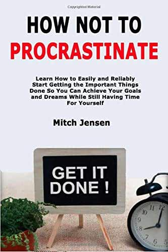 How Not to Procrastinate: Learn How to Easily and Reliably Start Getting the Important Things Done So You Can Achieve Your Goals and Dreams While Still Having Time For Yourself