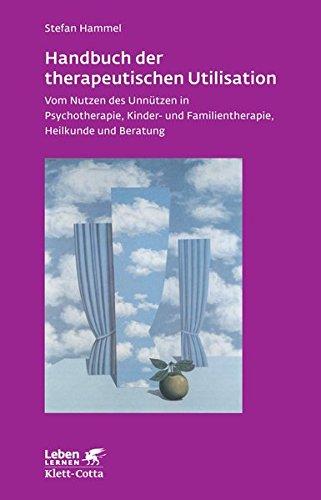 Handbuch der therapeutischen Utilisation: Vom Nutzen des Unnützen in Psychotherapie, Kinder- und Familientherapie, Heilkunde und Beratung (Leben lernen)