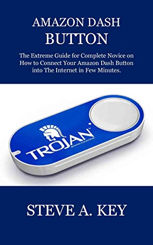 AMAZON DASH BUTTON: The Extreme Guide for Complete Novice on How to Connect Your Amazon Dash Button into The Internet in Few Minutes. (English Edition)
