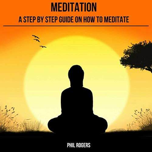 Meditation: A Step by Step Guide on How to Meditate cover art