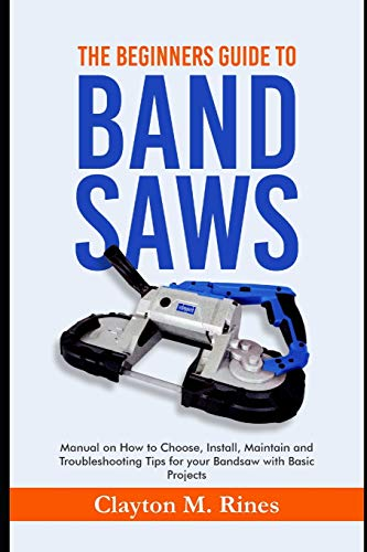 The Beginners Guide to Band Saws: Manual on how to Choose, Install, Maintain and Troubleshooting Tips for your Bandsaw with Basic Projects