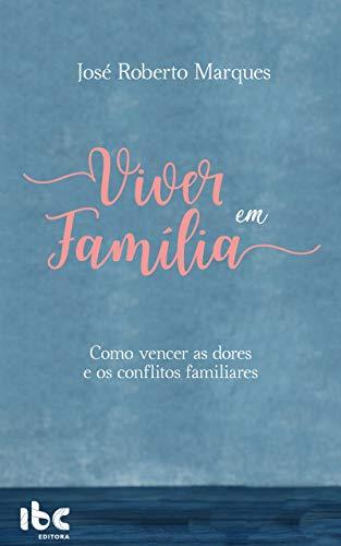 Viver em Família : Como vencer as dores e os conflitos familiares