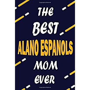 The Best ALANO ESPANOLS Mom Ever: This Pretty Journal design is for ALANO ESPANOLS lovers it helps you to organize your life and working on your goals ... To do list, Flights information, Expens 31