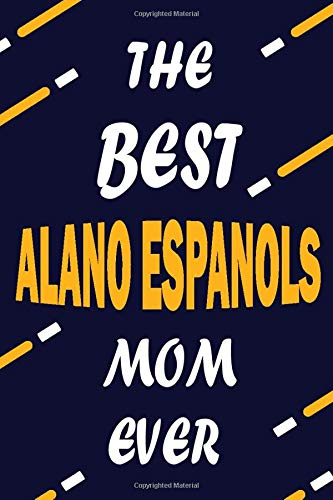 The Best ALANO ESPANOLS Mom Ever: This Pretty Journal design is for ALANO ESPANOLS lovers it helps you to organize your life and working on your goals ... To do list, Flights information, Expens 1