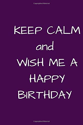 KEEP CALM AND WISH ME A HAPPY BIRTHDAY: NOTEBOOK DEDICATED TO A SPECIAL PERSON