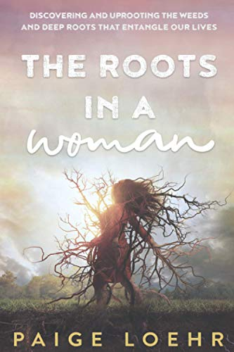 Compare Textbook Prices for The Roots in a Woman: Discovering and Uprooting the Weeds and Deep Roots that Entangle Our Lives  ISBN 9798723158795 by Loehr, Paige