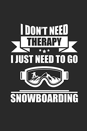 I DON'T NEED THERAPY I JUST NEED TO GO SNOWBOARDING: Notizbuch Snowboard Notebook Snowboarder Journal 6x9 kariert squared