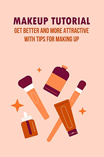 Makeup Tutorial: Get better and more attractive with tips for making up: Step by step Guide to Makeup (English Edition)