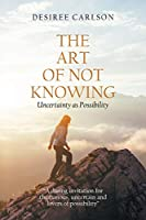 The Art of Not Knowing: Uncertainty as Possibility