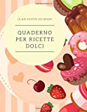QUADERNO PER RICETTE DOLCI: quaderno personalizzato per scrivere le ricette più buone che hai creato…