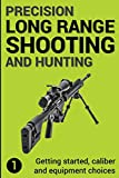 Precision Long Range Shooting And Hunting: Getting started, caliber and equipment choices (Volume 1)