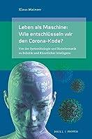 Leben als Maschine: Wie entschluesseln wir den Corona-Kode?: Von der Systembiologie und Bioinformatik zu Robotik und Kuenstlicher Intelligenz