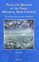 Picts and Britons in the Early Medieval Irish Church: Travels West over the Storm-Swelled Sea (The North Atlantic World: Land and Sea as Cultural Space, AD 400-1900)