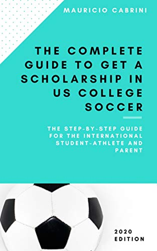 The complete guide to get a scholarship in US college soccer: The step-by-step guide for the international student-athlete and parent