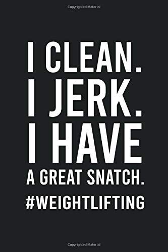 I Clean I Jerk I Have a Great Snatch Weightlifting: Funny Humor Weightlifter Notebook Novelty Gift for Men - Diary for Fitness, Bodybuilding and Workout Lovers, Blank Lined Journal to Write In Ideas