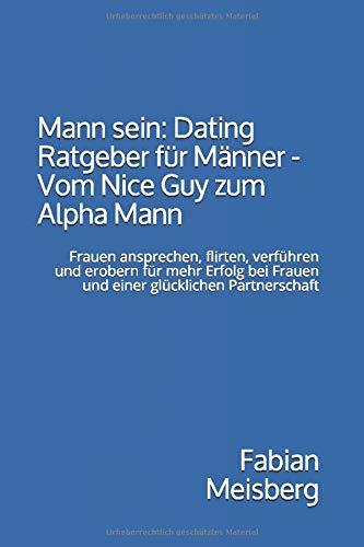 Mann sein: Dating Ratgeber für Männer - Vom Nice Guy zum Alpha Mann: Frauen ansprechen, flirten, verführen und erobern für mehr Erfolg bei Frauen und einer glücklichen Partnerschaft