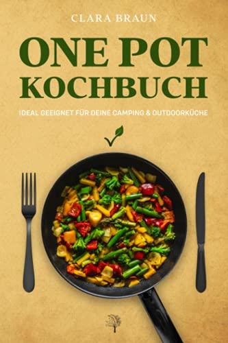 One Pot Kochbuch: 100 abwechslungsreiche vegetarische & vegane Rezepte, die schnell & einfach zuzubereiten sind - One Pot Meals ideal geeignet für Deine Camping & Outdoor Küche