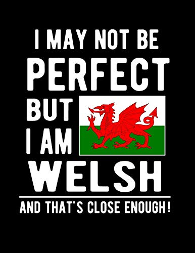 I May Not Be Perfect But I Am Welsh And That's Close Enough!: Funny Notebook 100 Pages 8.5x11 Notebook Welsh Family Heritage Wales Flag Gifts