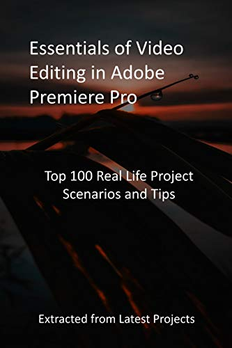Essentials of Video Editing in Adobe Premiere Pro: Top 100 Real Life Project Scenarios and Tips: Extracted from Latest Projects (English Edition)
