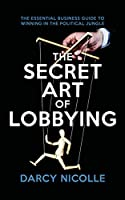 The Secret Art of Lobbying: The Essential Business Guide for Winning in the Political Jungle