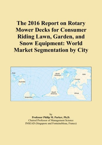 The 2016 Report on Rotary Mower Decks for Consumer Riding Lawn, Garden, and Snow Equipment: World Market Segmentation by City
