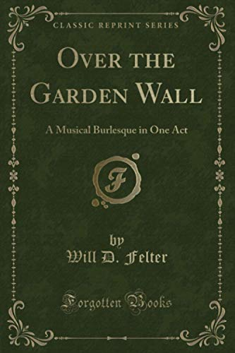 Over the Garden Wall (Classic Reprint): A Musical Burlesque in One Act