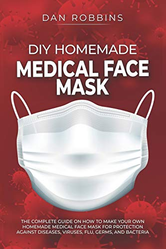 DIY HOMEMADE MEDICAL FACE MASK: The Complete Guide On How To Make Your Own Homemade Medical Face Mask For Protection Against Diseases, Viruses, Flu, Germs, And Bacteria