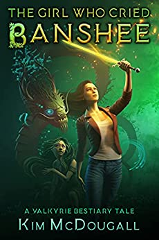 The Girl Who Cried Banshee: A Valkyrie Bestiary Tale by [Kim McDougall]