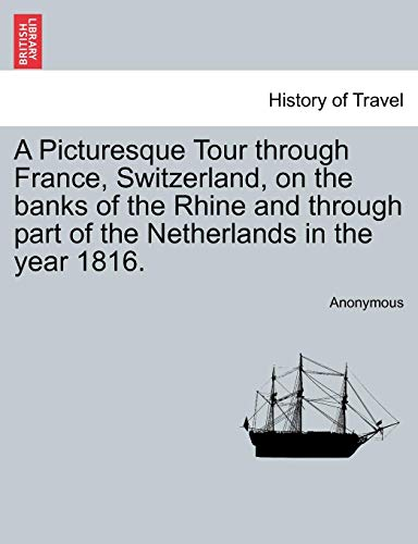 A Picturesque Tour Through France, Switzerland, on the Banks of the Rhine and Through Part of the Netherlands in the Year 1816.
