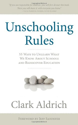 Unschooling Rules 55 Ways To Unlearn What We Know About Schools And Rediscover Education