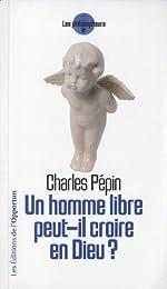 Un homme libre peut-il croire en Dieu ? de Charles Pépin