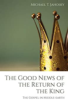 The Good News of the Return of the King: The Gospel in Middle-earth by [Michael T. Jahosky]