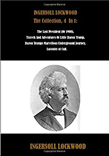 INGERSOLL LOCKWOOD The Collection, 4 In 1: The Last President (Or 1900), Travels And Adventures Of Little Baron Trump, Baron Trumps Marvellous ... of Cult. (Best Sellers: Classic Books)