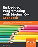 Embedded Programming with Modern C++ Cookbook: Practical recipes to help you build robust and secure embedded applications on Linux