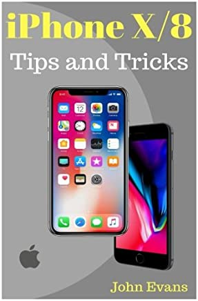iPhone X, 8(Plus): Tips and Tricks for Your new iPhone: iPhone X ,iPhone 8, iPhone 8 Plus ,IOS 11,Tips and Tricks, User Guide, User Manual, Apple