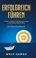 Erfolgreich Fuehren Praxishandbuch: TIPPS & TOOLS FUeR DEINEN WEG ZUR FUeHRUNGSSTAeRKE - Ein Praxishandbuch