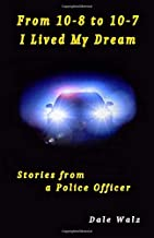 From 10-8 To 10-7 I Lived My Dream: Stories From A Police Officer
