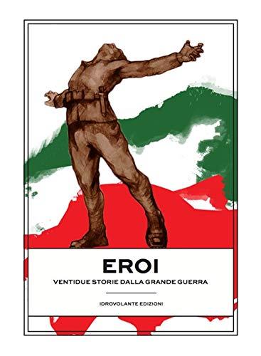 Eroi. Ventidue storie dalla Grande Guerra