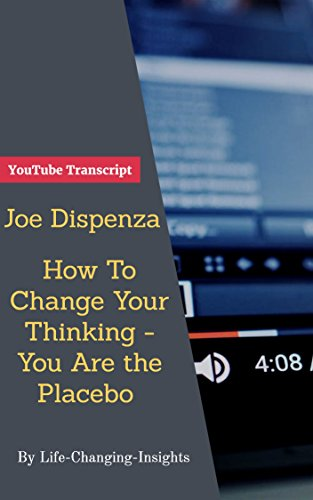 Joe Dispenza - How To Change Your Thinking - You Are The Placebo: YouTube Video Transcript (Life-Changing-Insights Book 24) (English Edition)