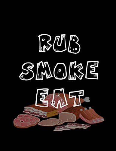 Rub Smoke Eat: Barbecue Smoker's Log Book BBQ Smoker Recipe Journal Meat Smoking Notebook with Grill Prep Notes, Smoker Time Log , Cooking Results (107 pages, 8.5